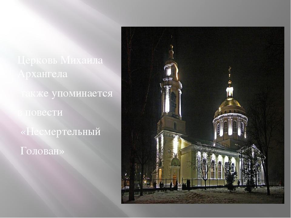 Церковь Михаила Архангела также упоминается в повести «Несмертельный Голован»