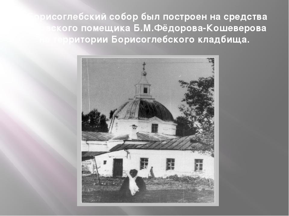 «Борисоглебский собор был построен на средства орловского помещика Б.М.Фёдоро...
