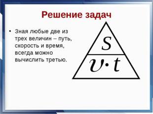 Решение задач Зная любые две из трех величин – путь, скорость и время, всегда