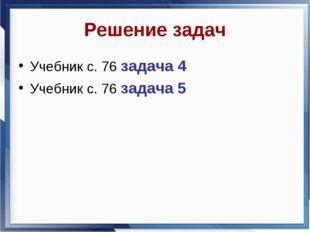Решение задач Учебник с. 76 задача 4 Учебник с. 76 задача 5