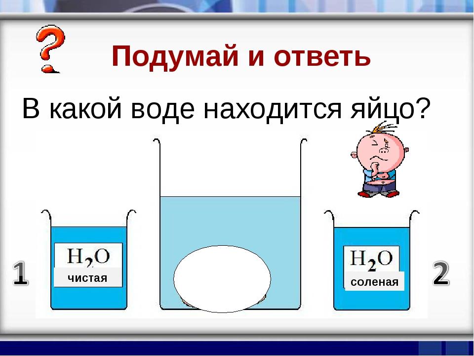 В какой воде находится яйцо? соленая чистая Подумай и ответь