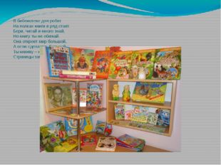 В библиотеке для ребят На полках книги в ряд стоят. Бери, читай и много знай,