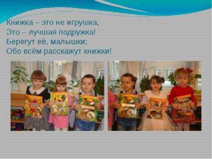 Книжка – это не игрушка, Это – лучшая подружка! Берегут её, малышки: Обо всём