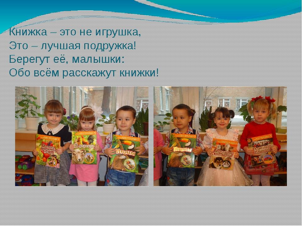 Книжка – это не игрушка, Это – лучшая подружка! Берегут её, малышки: Обо всём...