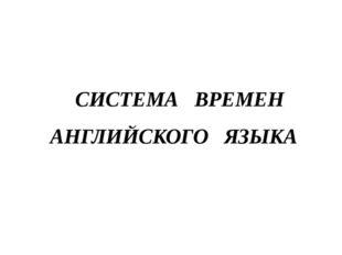 СИСТЕМА ВРЕМЕН АНГЛИЙСКОГО ЯЗЫКА