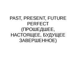 PAST, PRESENT, FUTURE PERFECT (ПРОШЕДШЕЕ, НАСТОЯЩЕЕ, БУДУЩЕЕ ЗАВЕРШЕННОЕ)