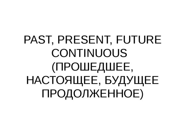 PAST, PRESENT, FUTURE CONTINUOUS (ПРОШЕДШЕЕ, НАСТОЯЩЕЕ, БУДУЩЕЕ ПРОДОЛЖЕННОЕ)