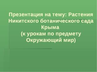 Презентация на тему: Растения Никитского ботанического сада Крыма (к урокам п