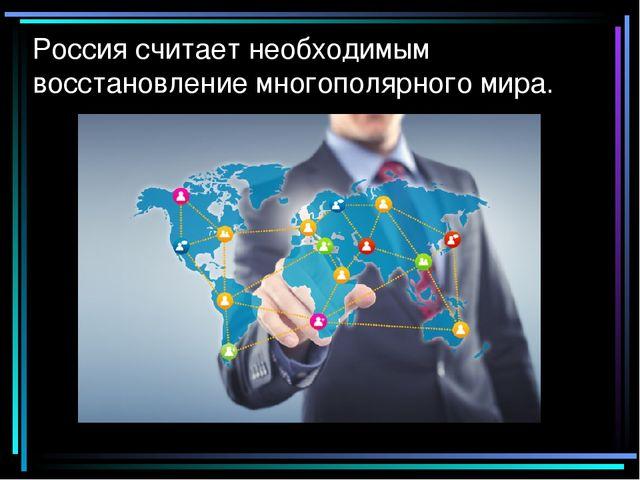 Россия считает необходимым восстановление многополярного мира.