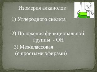 Изомерия алканолов 1) Углеродного скелета 2) Положения функциональной группы