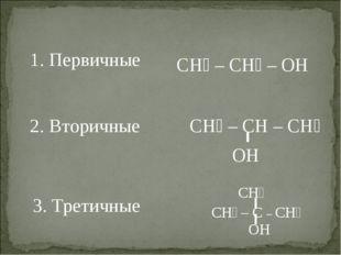 1. Первичные 2. Вторичные CH₃ – CH₂ – OH 3. Третичные