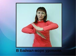 В Байкал-море уронила.