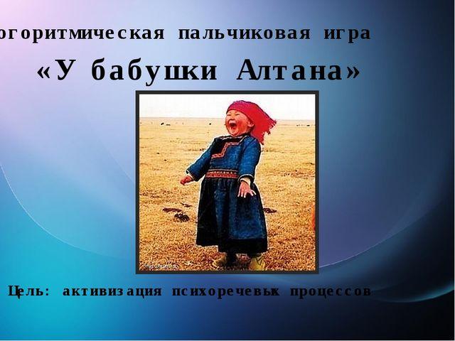 Логоритмическая пальчиковая игра «У бабушки Алтана» Цель: активизация психоре...