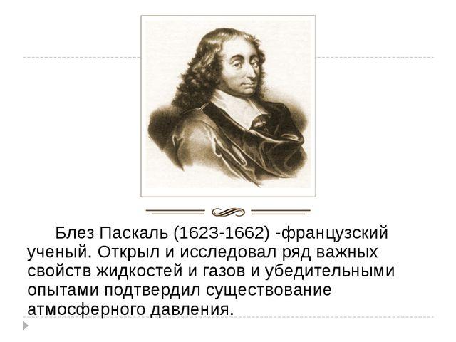 Блез Паскаль (1623-1662) -французский ученый. Открыл и исследовал ряд важн...