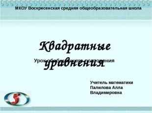 МКОУ Воскресенская средняя общеобразовательная школа Квадратные уравнения Уро