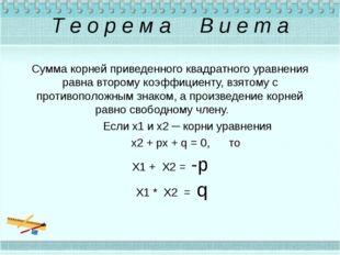 Т е о р е м а В и е т а Сумма корней приведенного квадратного уравнения равна