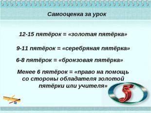 Самооценка за урок 12-15 пятёрок = «золотая пятёрка» 9-11 пятёрок = «серебрян