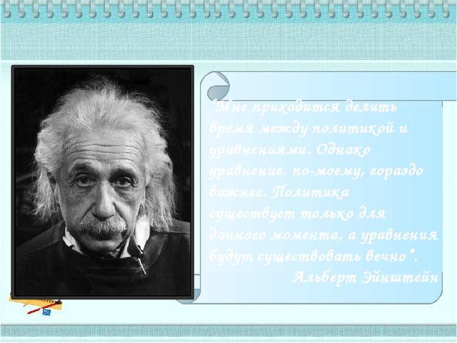 """""""Мне приходится делить время между политикой и уравнениями. Однако уравнение..."""