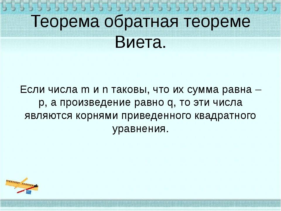 Теорема обратная теореме Виета. Если числа m и n таковы, что их сумма равна –...