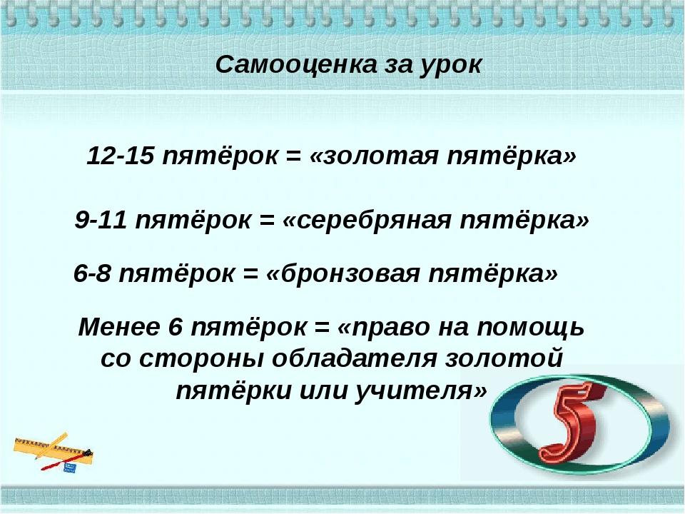 Самооценка за урок 12-15 пятёрок = «золотая пятёрка» 9-11 пятёрок = «серебрян...