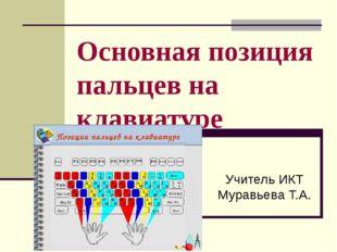 Основная позиция пальцев на клавиатуре Учитель ИКТ Муравьева Т.А.