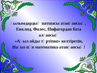 Ғылымдардың патшасы атанғансың, Евклид, Фалес, Пифагордан бата алғансың «Ақыл