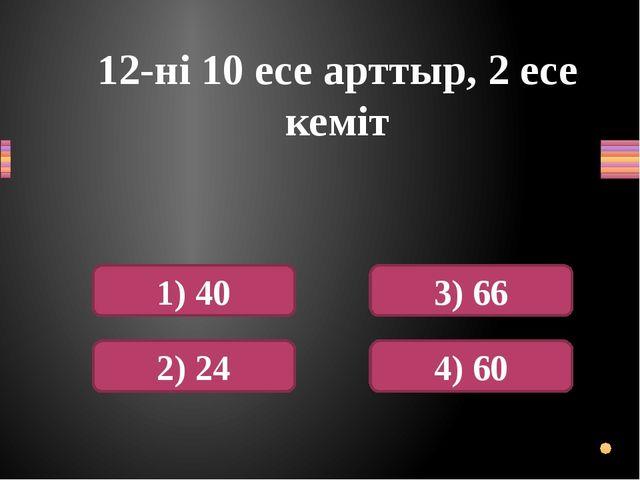12-ні 10 есе арттыр, 2 есе кеміт 1) 40 2) 24 3) 66 4) 60