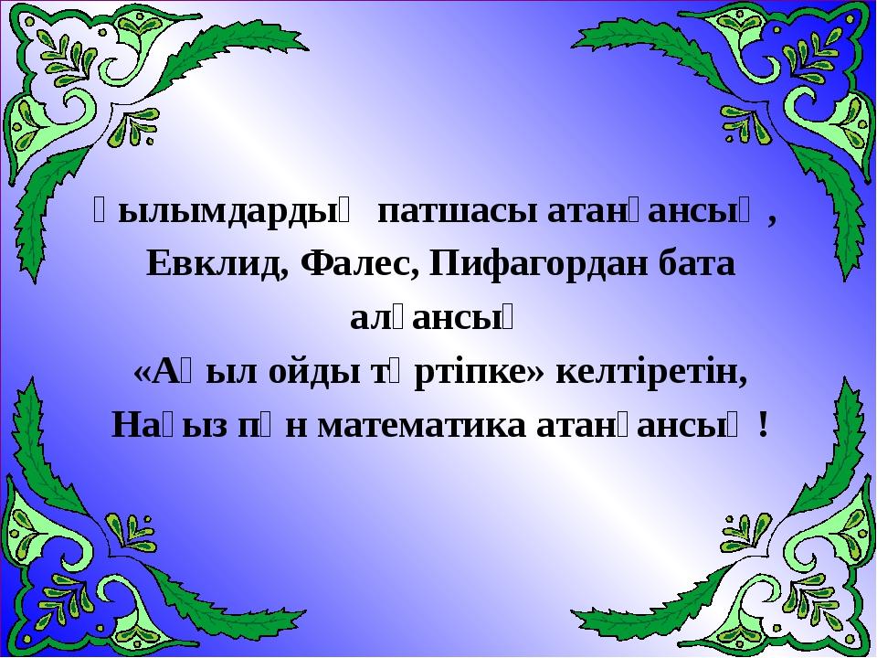 Ғылымдардың патшасы атанғансың, Евклид, Фалес, Пифагордан бата алғансың «Ақыл...