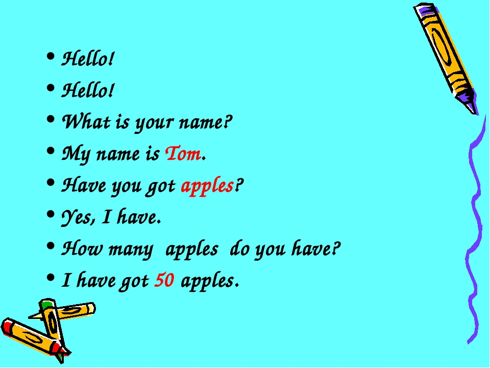 Hello! Hello! What is your name? My name is Tom. Have you got apples? Yes, I...