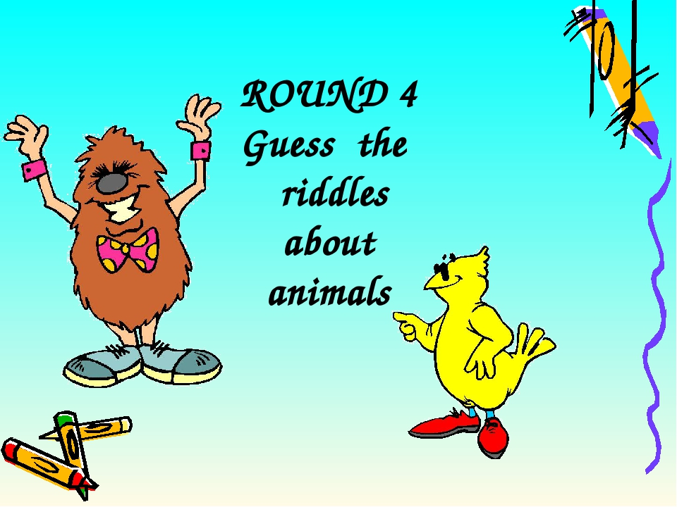 ROUND 4 Guess the riddles about animals
