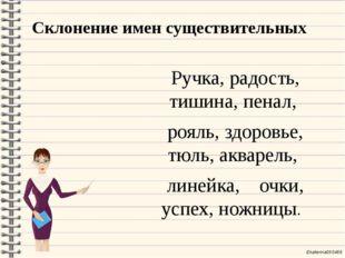 Склонение имен существительных Ручка, радость, тишина, пенал, рояль, здоровье