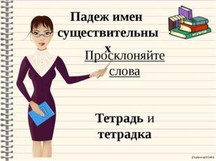 Падеж имен существительных Просклоняйте слова Тетрадь и тетрадка Ekaterina050