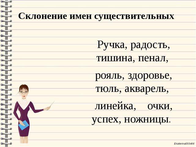Склонение имен существительных Ручка, радость, тишина, пенал, рояль, здоровье...