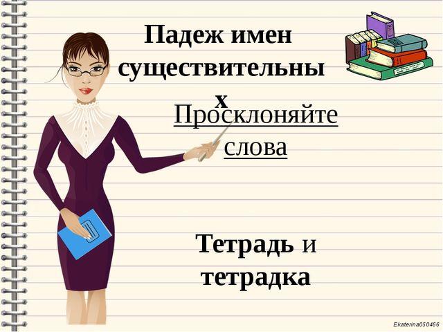 Падеж имен существительных Просклоняйте слова Тетрадь и тетрадка Ekaterina050...