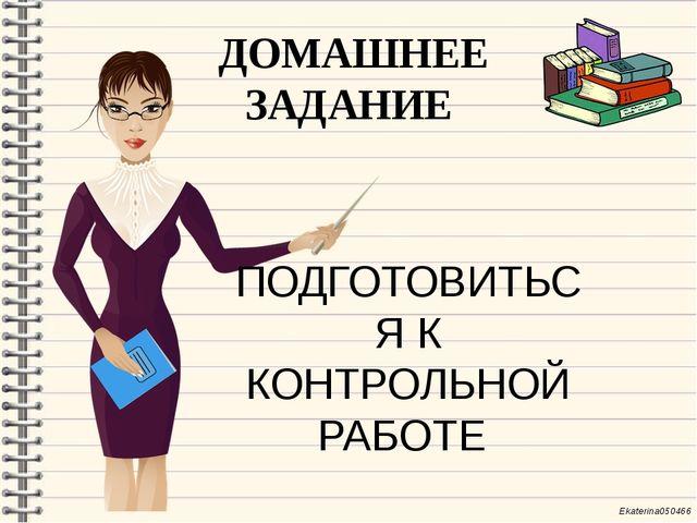 ДОМАШНЕЕ ЗАДАНИЕ ПОДГОТОВИТЬСЯ К КОНТРОЛЬНОЙ РАБОТЕ Ekaterina050466