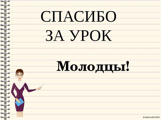 СПАСИБО ЗА УРОК Молодцы! Ekaterina050466