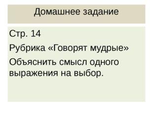 Домашнее задание Стр. 14 Рубрика «Говорят мудрые» Объяснить смысл одного выра