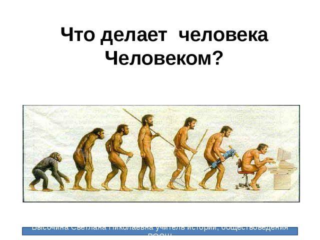 Что делает человека Человеком? Высочина Светлана Николаевна учитель истории,...