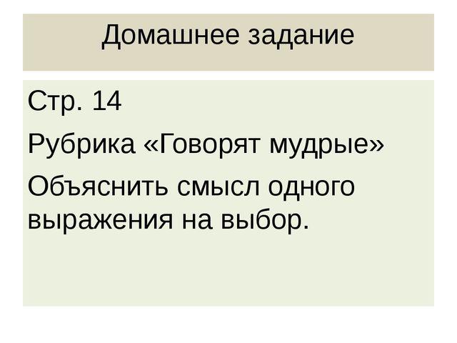Домашнее задание Стр. 14 Рубрика «Говорят мудрые» Объяснить смысл одного выра...