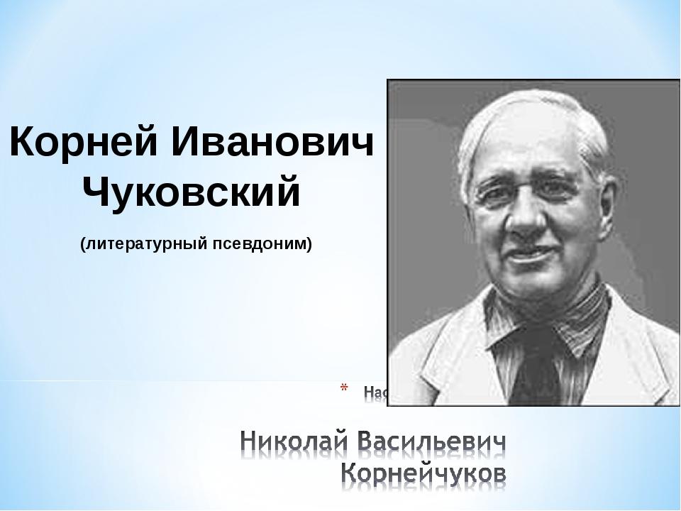 (литературный псевдоним) Корней Иванович Чуковский