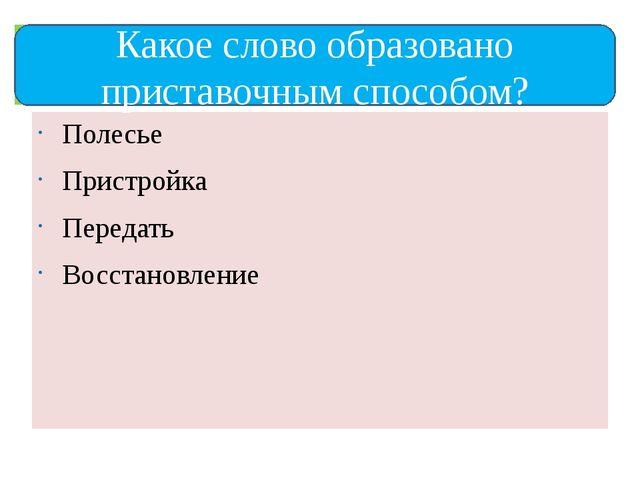 Полесье Пристройка Передать Восстановление Какое слово образовано приставочн...