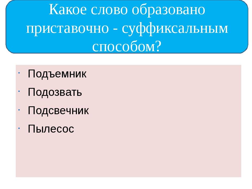 Подъемник Подозвать Подсвечник Пылесос Какое слово образовано приставочно -...
