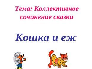 Тема: Коллективное сочинение сказки Кошка и еж