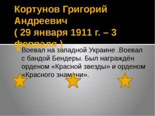 Кортунов Григорий Андреевич ( 29 января 1911 г. – 3 февраля ) Воевал на запад