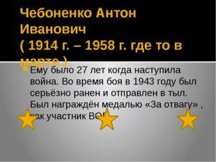Чебоненко Антон Иванович ( 1914 г. – 1958 г. где то в марте ) Ему было 27 лет
