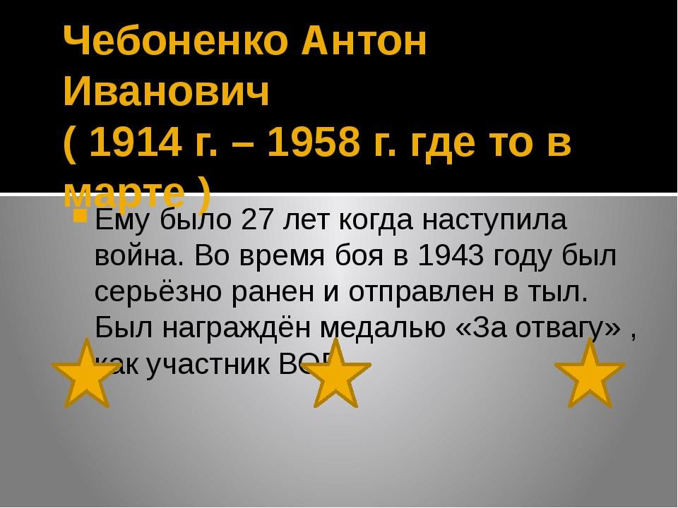 Чебоненко Антон Иванович ( 1914 г. – 1958 г. где то в марте ) Ему было 27 лет...