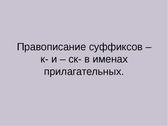 Правописание суффиксов – к- и – ск- в именах прилагательных.