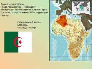 Алжир— республика. Глава государства— президент, избираемый населением на 5