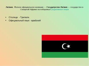 Столица - Трипали. Официальный язык - арабский Ли́вия. Полное официальное наз
