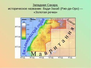 Западная Сахара историческое название:Вади-Захаб (Рио-де-Оро)— «Золотая реч